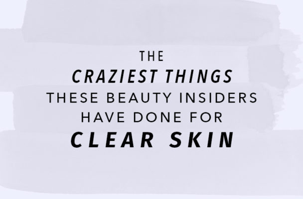 The craziest things beauty insiders have done for clear skin